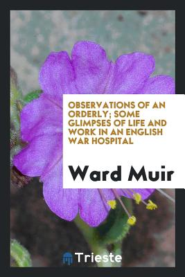 Observations of an Orderly; Some Glimpses of Life and Work in an English War Hospital - Muir, Ward
