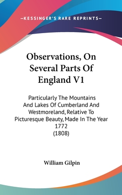 Observations, on Several Parts of England V1: Particularly the Mountains and Lakes of Cumberland and Westmoreland, Relative to Picturesque Beauty, Made in the Year 1772 (1808) - Gilpin, William