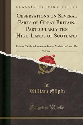 Observations on Several Parts of Great Britain, Particularly the High-Lands of Scotland, Vol. 1 of 2: Relative Chiefly to Picturesque Beauty, Made in the Year 1776 (Classic Reprint) - Gilpin, William