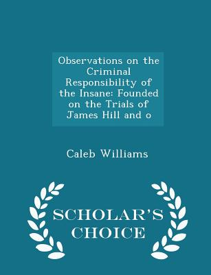 Observations on the Criminal Responsibility of the Insane: Founded on the Trials of James Hill and O - Scholar's Choice Edition - Williams, Caleb