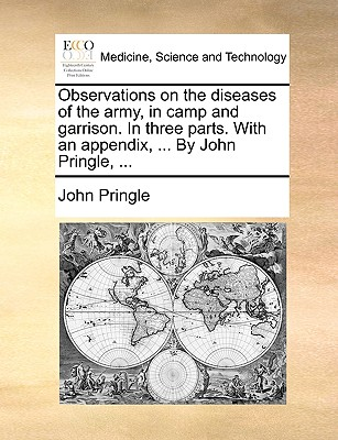 Observations on the Diseases of the Army, in Camp and Garrison. in Three Parts. with an Appendix, ... by John Pringle, ... - Pringle, John