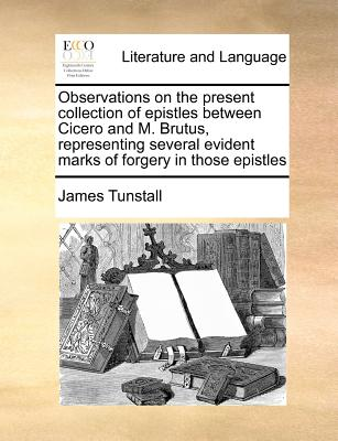 Observations on the Present Collection of Epistles Between Cicero and M. Brutus, Representing Several Evident Marks of Forgery in Those Epistles - Tunstall, James