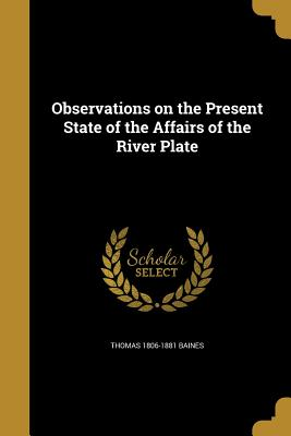 Observations on the Present State of the Affairs of the River Plate - Baines, Thomas 1806-1881