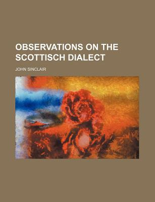 Observations on the Scottisch Dialect - Sinclair, John