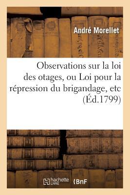 Observations Sur La Loi Des Otages, Ou Loi Pour La R?pression Du Brigandage, Etc - Morellet-A
