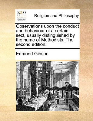 Observations Upon the Conduct and Behaviour of a Certain Sect, Usually Distinguished by the Name of Methodists. the Second Edition. - Gibson, Edmund