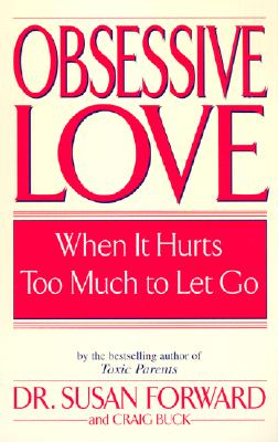 Obsessive Love: When It Hurts Too Much to Let Go - Forward, Susan, Dr.