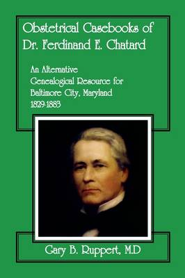 Obstetrical Casebooks of Dr. Ferdinand E. Chatard: An Alternative Genealogical Resource for Baltimore City [Maryland], 1829-1883 - Ruppert M D, Gary B