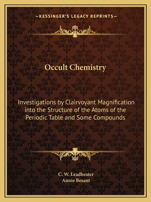 Occult Chemistry: Investigations by Clairvoyant Magnification Into the Structure of the Atoms of the Periodic Table and Some Compounds - Leadbeater, C W, and Besant, Annie Wood