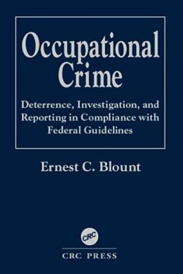 Occupational Crime: Deterrence, Investigation, and Reporting in Compliance with Federal Guidelines - Blount, Ernest C