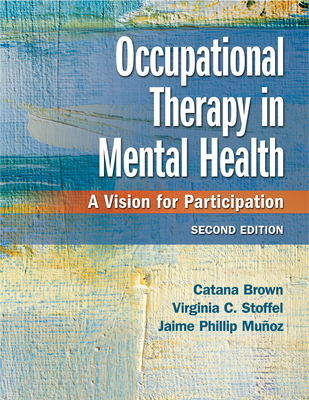 Occupational Therapy in Mental Health: A Vision for Participation - Brown, Catana, Dr., PhD, Faota, and Stoffel, Virginia C, PhD, Faota, and Munoz, Jaime