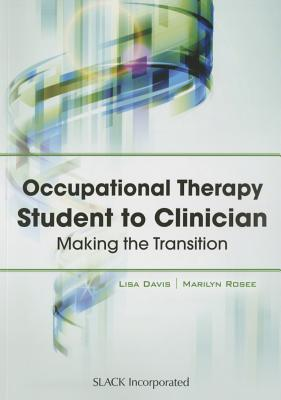 Occupational Therapy Student to Clinician: Making the Transition - Davis, Lisa, and Rosee, Marilyn
