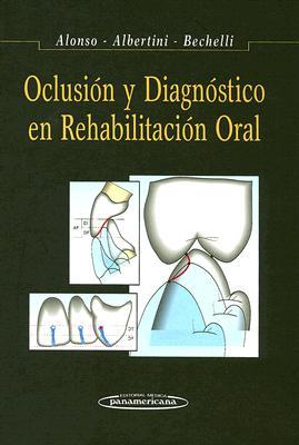 Oclusion y Diagnostico En Rehabilitacion Oral - Alonso, Anibal Alberto, and Albertini, Jorge Santiago, and Bechelli, Alberto Horacio