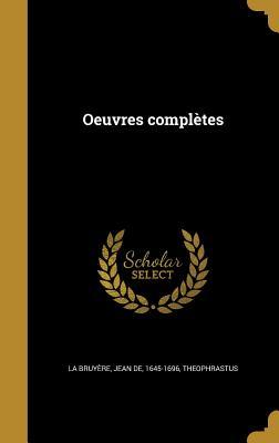 Oeuvres Completes - La Bruyere, Jean De 1645-1696 (Creator), and Theophrastus (Creator)