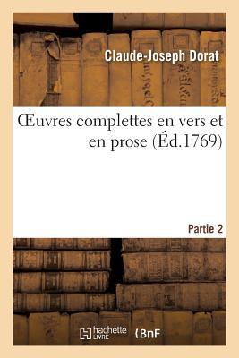Oeuvres Complettes En Vers Et En Prose. Partie 2 - Dorat-C-J