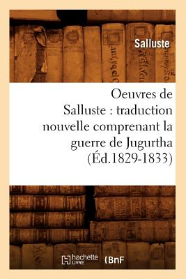 Oeuvres de Salluste: Traduction Nouvelle Comprenant La Guerre de Jugurtha (Ed.1829-1833) - Salluste