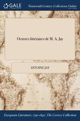 Oeuvres Litteraires de M. A. Jay - Jay, Antoine