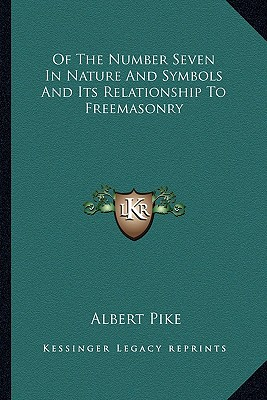 Of the Number Seven in Nature and Symbols and Its Relationship to Freemasonry - Pike, Albert