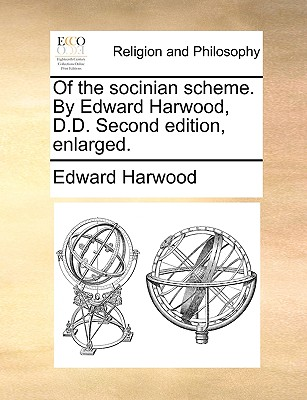 Of the Socinian Scheme. by Edward Harwood, D.D. Second Edition, Enlarged. - Harwood, Edward