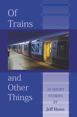 Of Trains And Other Things - Howe, Jeff