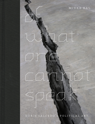 Of What One Cannot Speak: Doris Salcedo's Political Art - Bal, Mieke