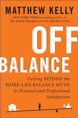 Off Balance: Getting Beyond the Work-Life Balance Myth to Personal and Professional Satisfaction - Kelly, Matthew