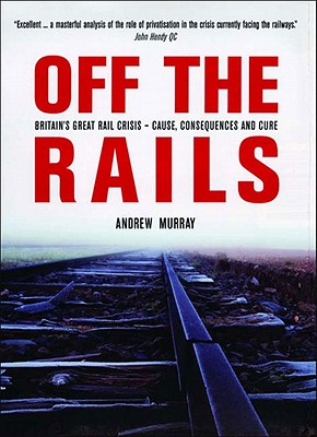 Off the Rails: Britain's Great Rail Crisis - Cause, Consequences and Cure - Murray, Andrew