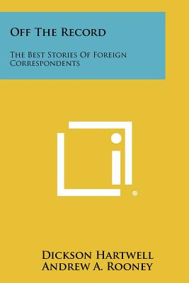 Off the Record: The Best Stories of Foreign Correspondents - Hartwell, Dickson (Editor), and Rooney, Andrew A (Editor), and Anderson, Russell F (Foreword by)