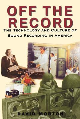 Off the Record: The Technology & Culture of Sound Recording in America - Morton, David