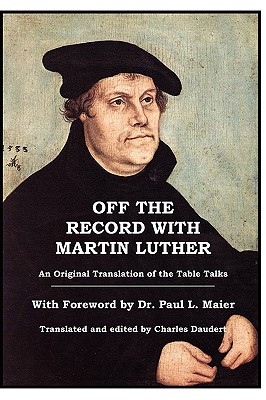 Off the Record with Martin Luther - Luther, Martin, Dr., and Maier, Paul L, Ph.D. (Foreword by), and Daudert, Charles J (Commentaries by)