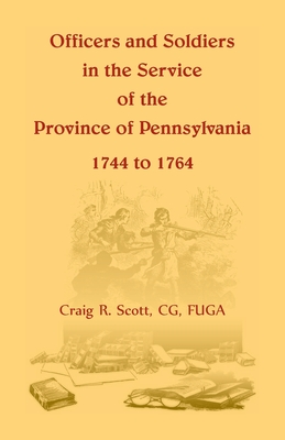 Officers and Soldiers in the Service of the Province of Pennsylvania, 1744 to 1764 - Scott, C G Craig R