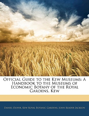 Official Guide to the Kew Museums: A Handbook to the Museums of Economic Botany of the Royal Gardens, Kew - Oliver, Daniel, and Royal Botanic Gardens, Kew, and Jackson, John Reader