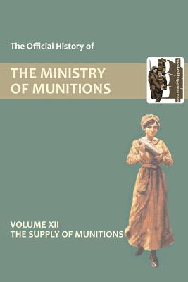 Official History of the Ministry of Munitions Volume XII: The Supply of Munitions - Hmso