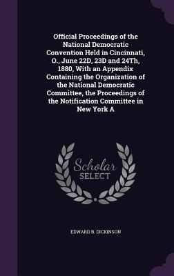Official Proceedings of the National Democratic Convention Held in Cincinnati, O., June 22d, 23d and 24th, 1880, with an Appendix Containing the Organization of the National Democratic Committee, the Proceedings of the Notification Committee in New York a - Dickinson, Edward B