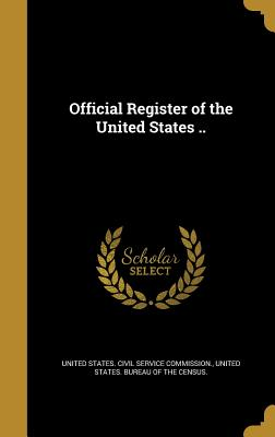 Official Register of the United States .. - United States Civil Service Commission (Creator), and United States Bureau of the Census (Creator)