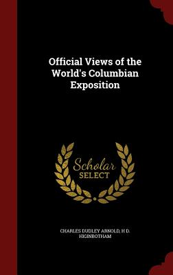 Official Views of the World's Columbian Exposition - Arnold, Charles Dudley, and Higinbotham, H D