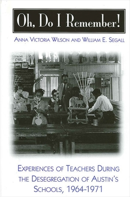 Oh Do I Remember!: Experiences of Teachers During the Desegregation of Austin's Schools, 1964-1971 - Wilson, Anna Victoria, and Segall, William E