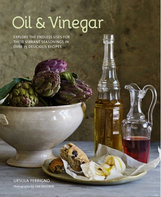 Oil and Vinegar: Explore the Endless Uses for These Vibrant Seasonings in Over 75 Delicious Recipes - Ferrigno, Ursula