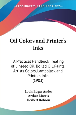 Oil Colors and Printer's Inks: A Practical Handbook Treating of Linseed Oil, Boiled Oil, Paints, Artists Colors, Lampblack and Printers Inks (1903) - Andes, Louis Edgar, and Morris, Arthur (Translated by), and Robson, Herbert (Translated by)