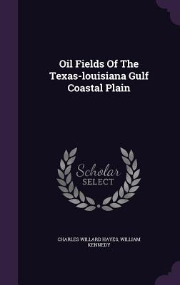 Oil Fields of the Texas-Louisiana Gulf Coastal Plain - Hayes, Charles Willard, and Kennedy, William, Professor