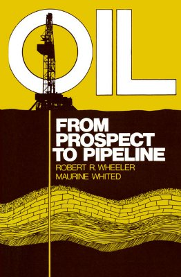 Oil: From Prospect to Pipeline - Wheeler, Robert R, and Whited, Maurine