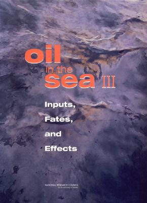 Oil in the Sea III: Inputs, Fates, and Effects - National Research Council, and Committee on, Oil in the Sea