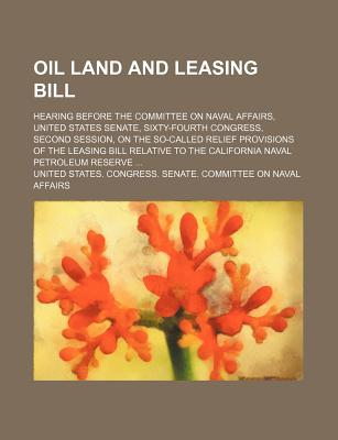 Oil Land and Leasing Bill; Hearing Before the Committee on Naval Affairs, United States Senate, Sixty-Fourth Congress, Second Session, on the So-Called Relief Provisions of the Leasing Bill Relative to the California Naval Petroleum Reserve ... - Affairs, United States Congress