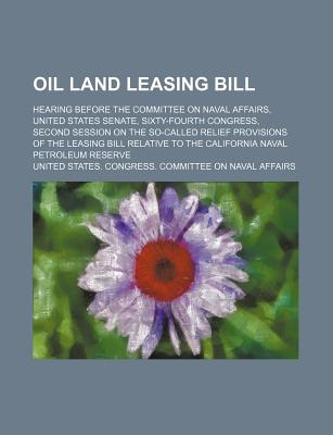 Oil Land Leasing Bill; Hearing Before the Committee on Naval Affairs, United States Senate, Sixty-Fourth Congress, Second Session on the So-Called Relief Provisions of the Leasing Bill Relative to the California Naval Petroleum Reserve - Affairs, United States Congress