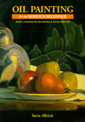 Oil Painting for the Serious Beginner: Basic Lessons in Becoming a Good Painter - Allrich, Steve
