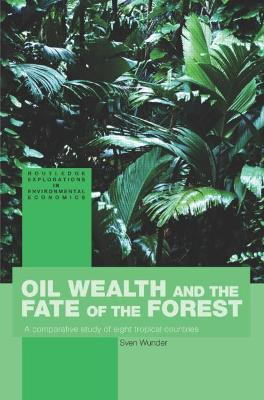 Oil Wealth and the Fate of the Forest: A Comparative Study of Eight Tropical Countries - Wunder, Sven