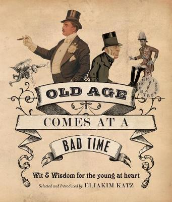 Old Age Comes at a Bad Time: Wit & Wisdom for the Young at Heart - Katz, Eliakim