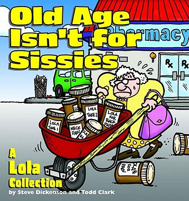 Old Age Isn't for Sissies: A Lola Collection - Dickenson, Steve, and Clark, Todd