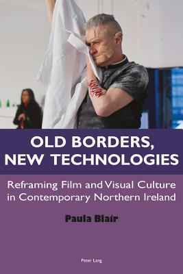 Old Borders, New Technologies: Reframing Film and Visual Culture in Contemporary Northern Ireland - Blair, Paula