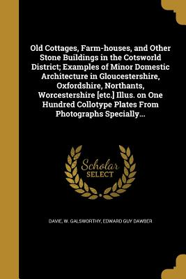 Old Cottages, Farm-Houses, and Other Stone Buildings in the Cotsworld District; Examples of Minor Domestic Architecture in Gloucestershire, Oxfordshire, Northants, Worcestershire [Etc.] Illus. on One Hundred Collotype Plates from Photographs Specially... - Davie, W Galsworthy (Creator)